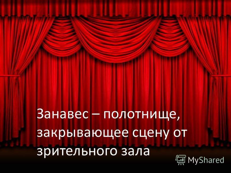 Занавес – полотнище, закрывающее сцену от зрительного зала