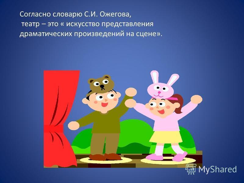 Согласно словарю С.И. Ожегова, театр – это « искусство представления драматических произведений на сцене».