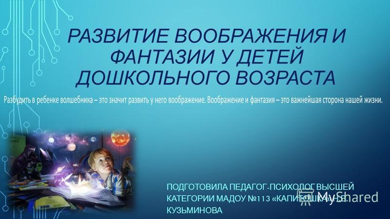 РАЗВИТИЕ ВООБРАЖЕНИЯ И ФАНТАЗИИ У ДЕТЕЙ ДОШКОЛЬНОГО ВОЗРАСТА ПОДГОТОВИЛА ПЕДАГОГ - ПСИХОЛОГ ВЫСШЕЙ КАТЕГОРИИ МАДОУ 113 « КАПИТОШКА » Н. В. КУЗЬМИНОВА