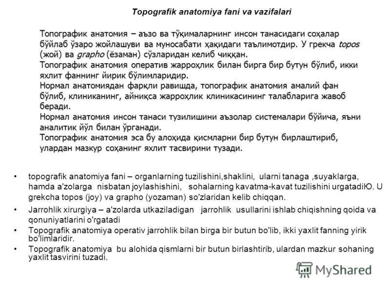 Topografik anatomiya fani va vazifalari topografik anatomiya fani – organlarning tuzilishini,shaklini, ularni tanaga,suyaklarga, hamda a'zolarga nisbatan joylashishini, sohalarning kavatma-kavat tuzilishini urgatadiЮ. U grekcha topos (joy) va grapho