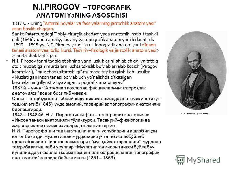 N.I.PIROGOV – TOPOGRAFIK ANATOMIYaNING ASOSChISI 1837 y. - uning Arterial poyalar va fassiyalarning jarrochlik anatomiyasi asari bosilib chiqqan. Sankt-Peterburgdagi Tibbiy-xirurgik akademiyada anatomik institut tashkil etib (1846), unda amaliy, tasv