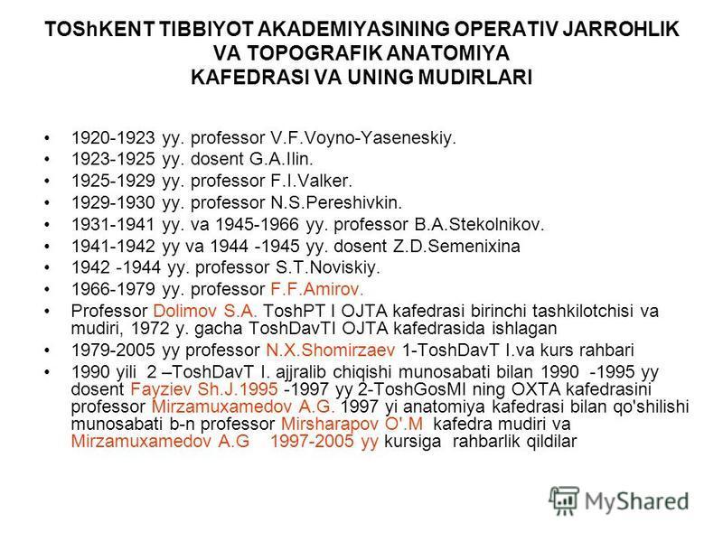 TOShKENT TIBBIYOT AKADEMIYASINING OPERATIV JARROHLIK VA TOPOGRAFIK ANATOMIYA KAFEDRASI VA UNING MUDIRLARI 1920-1923 yy. professor V.F.Voyno-Yaseneskiy. 1923-1925 yy. dosent G.A.Ilin. 1925-1929 yy. professor F.I.Valker. 1929-1930 yy. professor N.S.Per