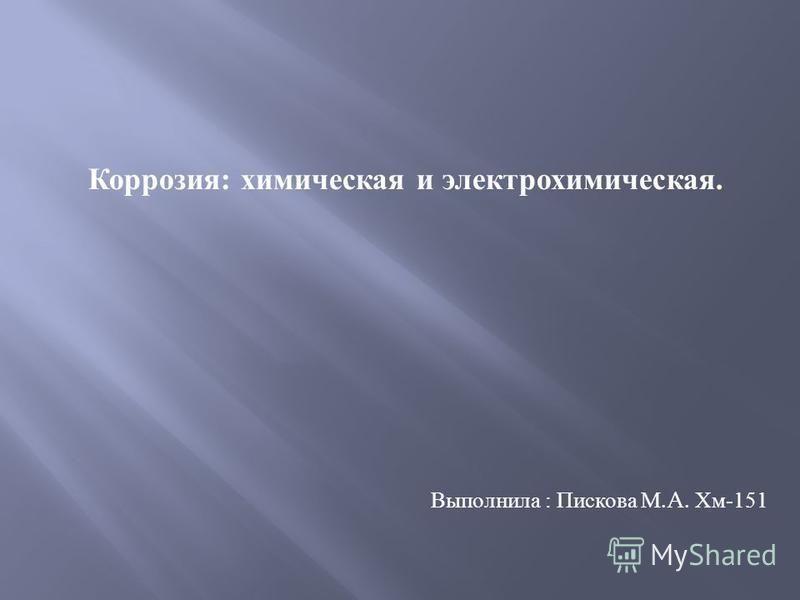 Выполнила : Пискова М.A. Хм -151 Коррозия : химическая и электрохимическая.