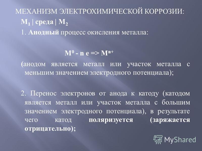 МЕХАНИЗМ ЭЛЕКТРОХИМИЧЕСКОЙ КОРРОЗИИ : M 1 | среда | M 2 1. Анодный процесс окисления металла : M 0 - n e => M n+ ( анодом является металл или участок металла с меньшим значением электродного потенциала ); 2. Перенос электронов от анода к катоду ( кат