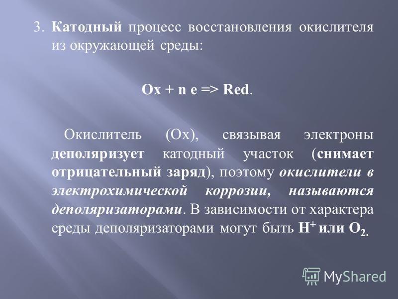 3. Катодный процесс восстановления окислителя из окружающей среды : Ox + n e => Red. Окислитель (Ox), связывая электроны деполяризует катодный участок ( снимает отрицательный заряд ), поэтому окислители в электрохимической коррозии, называются деполя