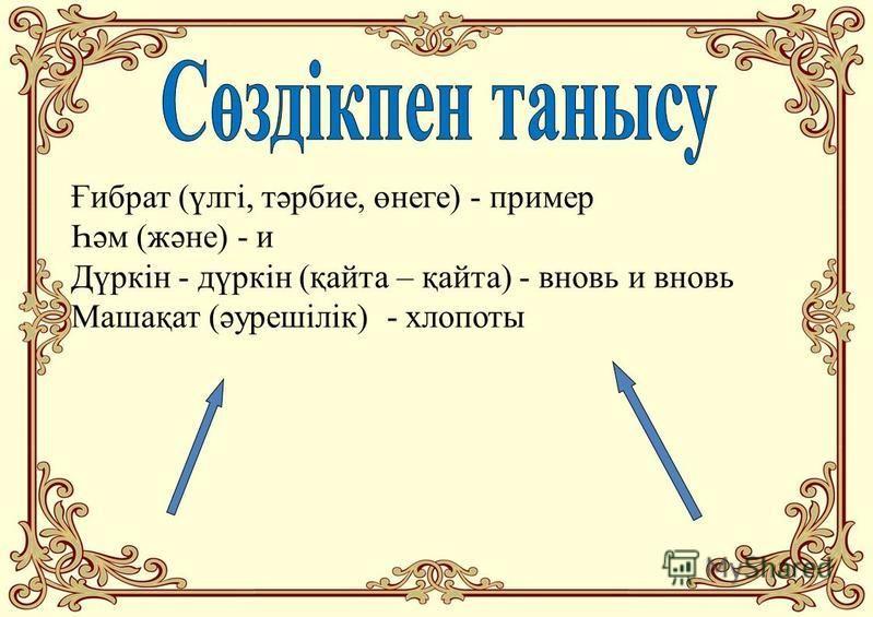 Ғибрат (үлгі, тәрбие, өнеге) - пример Һәм (және) - и Дүркін - дүркін (қайта – қайта) - вновь и вновь Машақат (әурешілік) - хлопоты