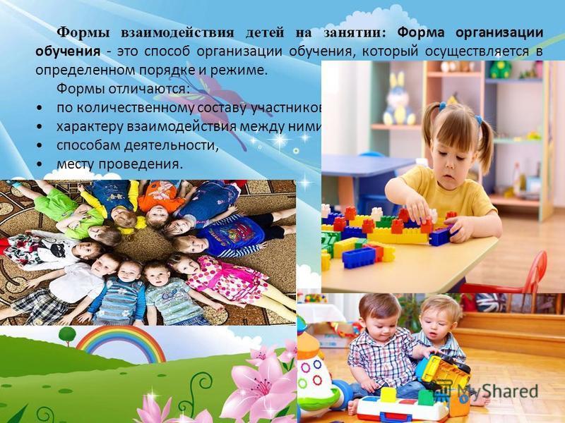 Формы взаимодействия детей на занятии: Форма организации обучения - это способ организации обучения, который осуществляется в определенном порядке и режиме. Формы отличаются: по количественному составу участников, характеру взаимодействия между ними,
