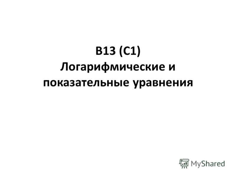 В13 (С1) Логарифмические и показательные уравнения