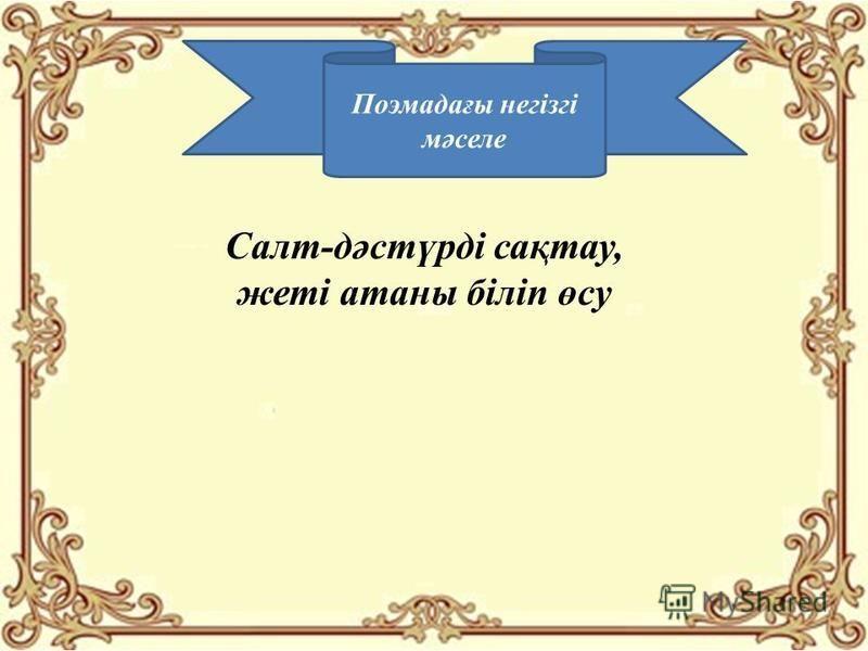 Поэмадағы негізгі мәселе Салт-дәстүрді сақтау, жеті астаны біліп өсу