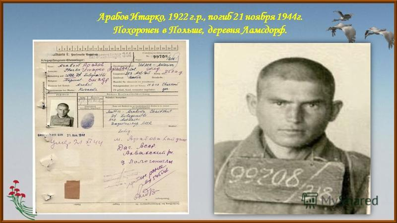 Арабов Итарко, 1922 г.р., погиб 21 ноября 1944 г. Похоронен в Польше, деревня Ламсдорф.