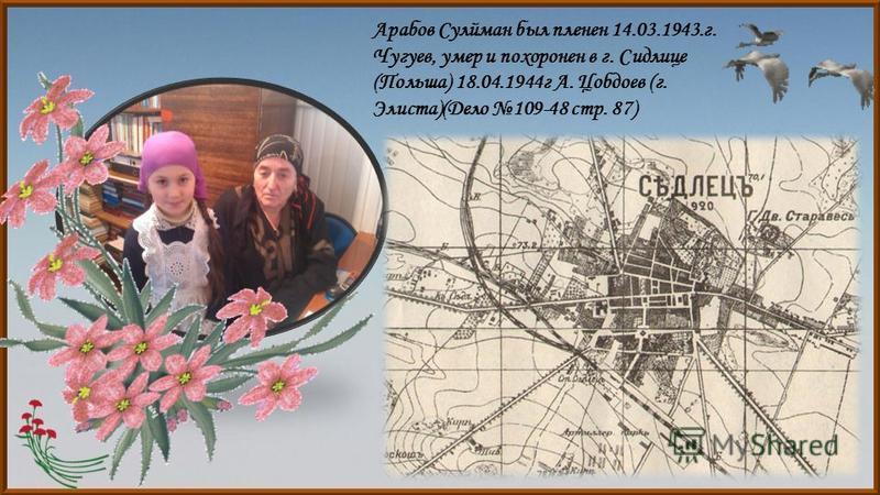 Арабов Сулйман был пленен 14.03.1943.г. Чугуев, умер и похоронен в г. Сидлице (Польша) 18.04.1944 г А. Цобдоев (г. Элиста)(Дело 109-48 стр. 87)