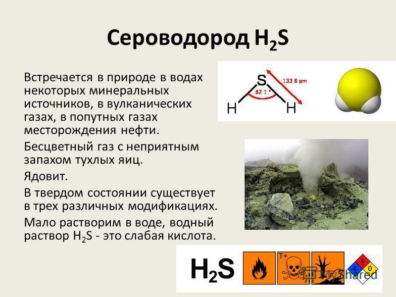 Сероводород H 2 S Встречается в природе в водах некоторых минеральных источников, в вулканических газах, в попутных газах месторождения нефти. Бесцветный газ с неприятным запахом тухлых яиц. Ядовит. В твердом состоянии существует в трех различных мод