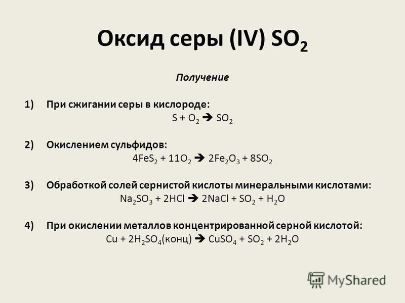 Оксид серы (IV) SO 2 Получение 1) При сжигании серы в кислороде: S + O 2 SO 2 2) Окислением сульфидов: 4FeS 2 + 11O 2 2Fe 2 O 3 + 8SO 2  3) Обработкой солей сернистой кислоты минеральными кислотами: Na 2 SO 3 + 2HCl 2NaCl + SO 2  + H 2 O 4) При оки