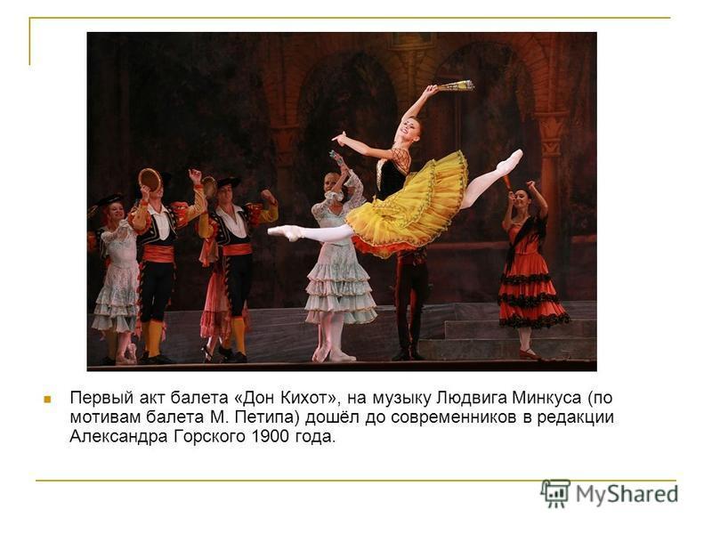 Первый акт балета «Дон Кихот», на музыку Людвига Минкуса (по мотивам балета М. Петипа) дошёл до современников в редакции Александра Горского 1900 года.