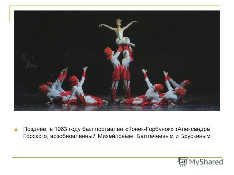 Позднее, в 1963 году был поставлен «Конек-Горбунок» (Александра Горского, возобновлённый Михайловым, Балтачеевым и Брускиным.