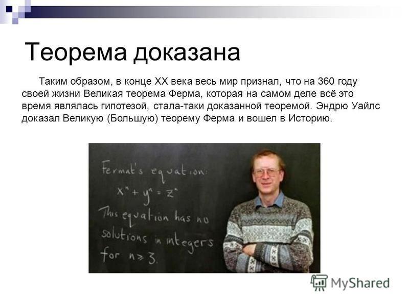 Теорема доказана Таким образом, в конце ХХ века весь мир признал, что на 360 году своей жизни Великая теорема Ферма, которая на самом деле всё это время являлась гипотезой, стала-таки доказанной теоремой. Эндрю Уайлс доказал Великую (Большую) теорему