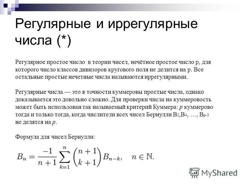 Регулярные и иррегулярные числа (*) Регулярное простое число в теории чисел, нечётное простое число р, для которого число классов дивизоров кругового поля не делится на р. Все остальные простые нечетные числа называются иррегулярными. Регулярные числ