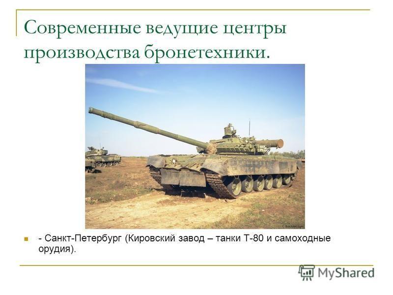 Современные ведущие центры производства бронетехники. - Санкт-Петербург (Кировский завод – танки Т-80 и самоходные орудия).