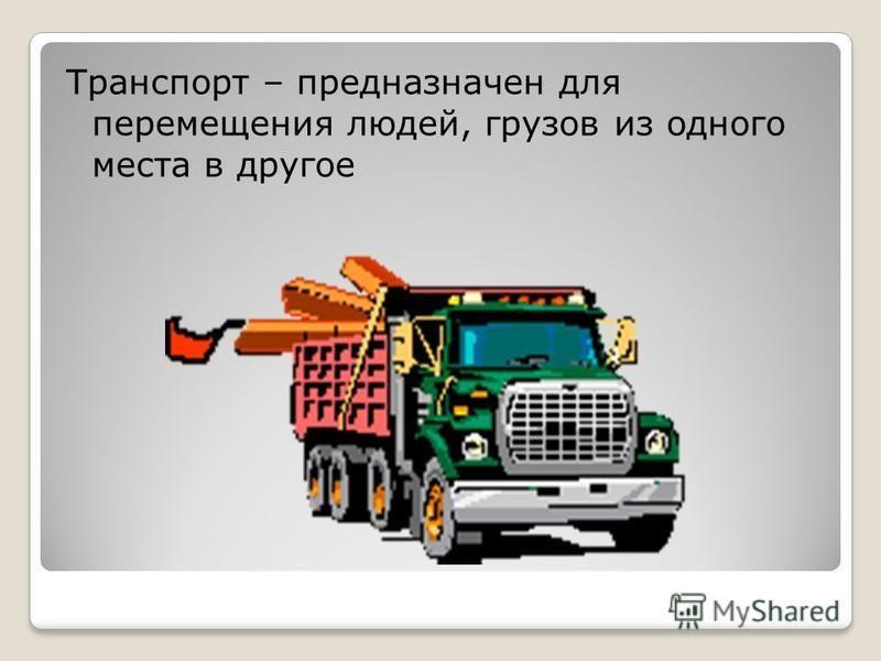 Транспорт – предназначен для перемещения людей, грузов из одного места в другое