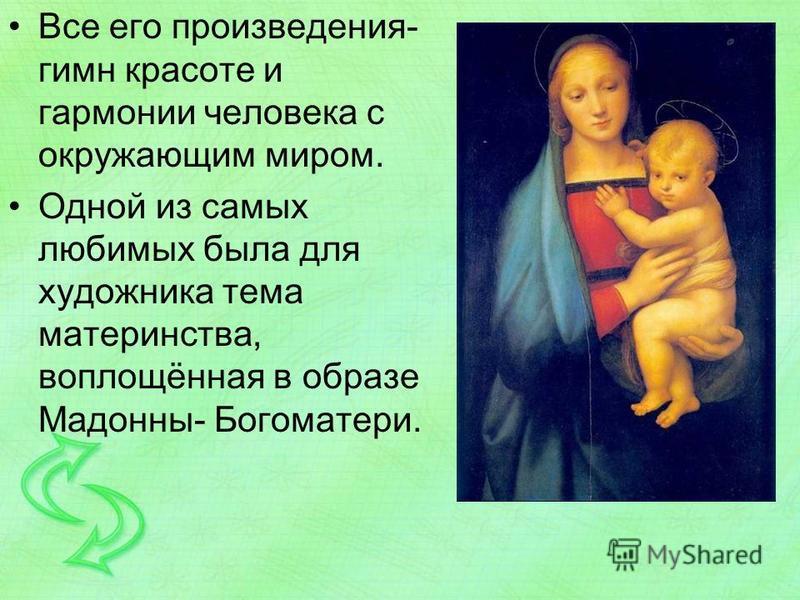 Все его произведения- гимн красоте и гармонии человека с окружающим миром. Одной из самых любимых была для художника тема материнства, воплощённая в образе Мадонны- Богоматери.