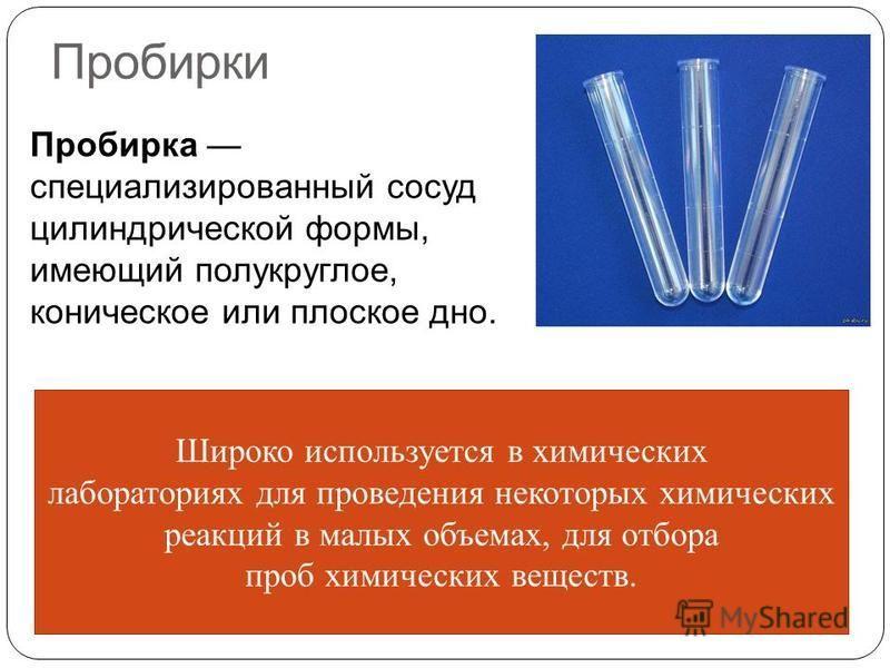 Пробирки Пробирка специализированный сосуд цилиндрической формы, имеющий полукруглое, коническое или плоское дно. Широко используется в химических лабораториях для проведения некоторых химических реакций в малых объемах, для отбора проб химических ве