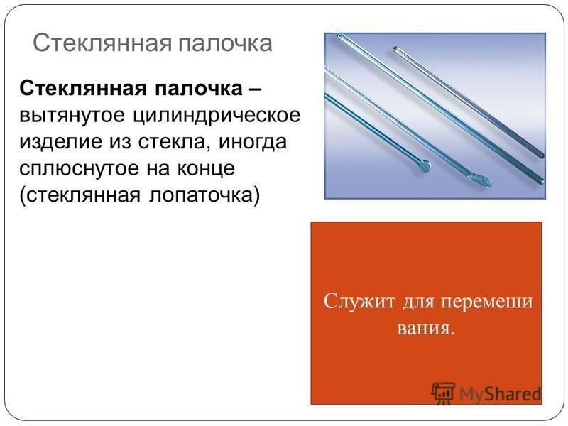 Стеклянная палочка Стеклянная палочка – вытянутое цилиндрическое изделие из стекла, иногда сплюснутое на конце (стеклянная лопаточка) Служит для перемешивания.