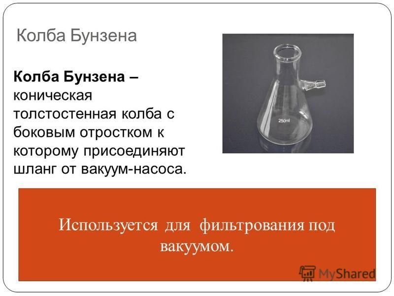 Колба Бунзена Колба Бунзена – коническая толстостенная колба с боковым отростком к которому присоединяют шланг от вакуум-насоса. Используется для фильтрования под вакуумом.