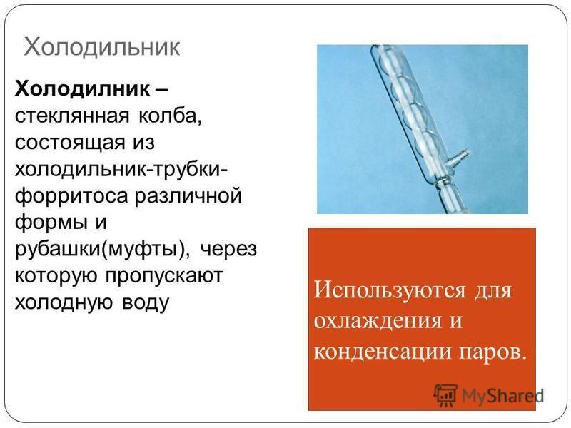 Холодильник Холодилник – стеклянная колба, состоящая из холодильник-трубки- форритоса различной формы и рубашки(муфты), через которую пропускают холодную воду Используются для охлаждения и конденсации паров.