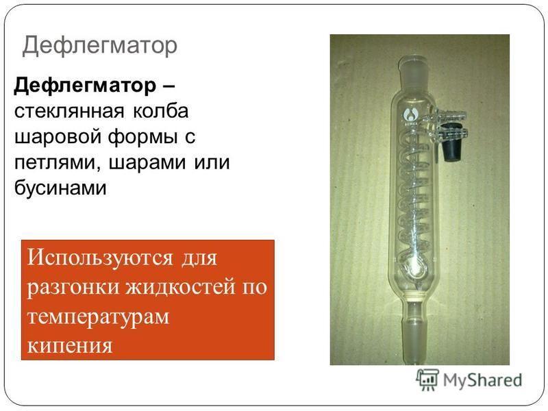 Дефлегматор Дефлегматор – стеклянная колба шаровой формы с петлями, шарами или бусинами Используются для разгонки жидкостей по температурам кипения