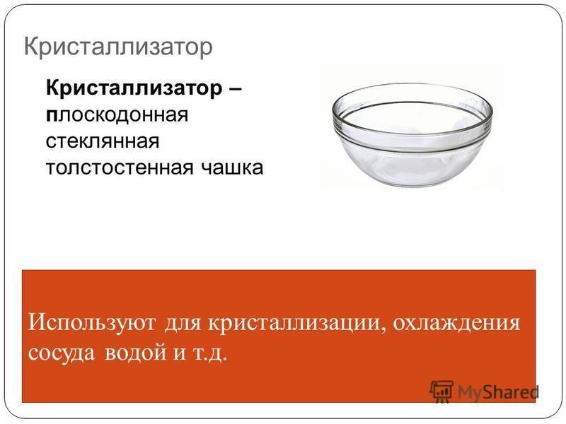 Кристаллизатор Кристаллизатор – плоскодонная стеклянная толстостенная чашка Используют для кристаллизации, охлаждения сосуда водой и т.д.