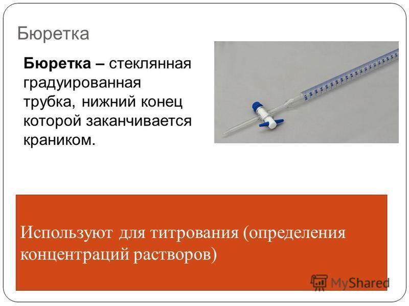 Бюретка Бюретка – стеклянная градуированная трубка, нижний конец которой заканчивается краником. Используют для титрования (определения концентраций растворов)