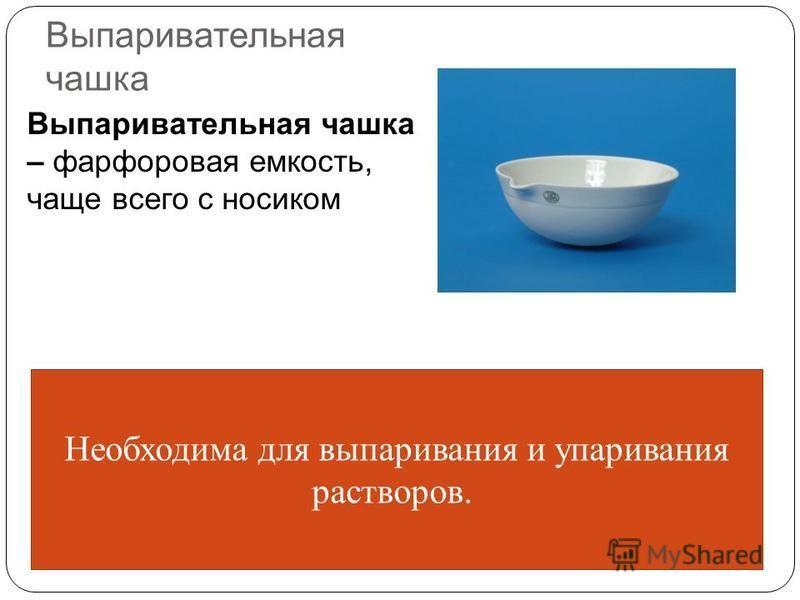 Выпаривательная чашка Выпаривательная чашка – фарфоровая емкость, чаще всего с носиком Необходима для выпаривания и упаривания растворов.