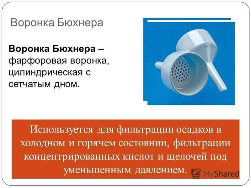 Воронка Бюхнера Воронка Бюхнера – фарфоровая воронка, цилиндрическая с сетчатым дном. Используется для фильтрации осадков в холодном и горячем состоянии, фильтрации концентрированных кислот и щелочей под уменьшенным давлением.