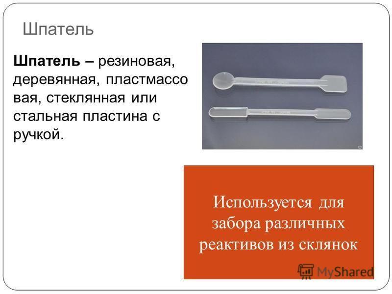 Шпатель Шпатель – резиновая, деревянная, пластмассовая, стеклянная или стальная пластина с ручкой. Используется для забора различных реактивов из склянок
