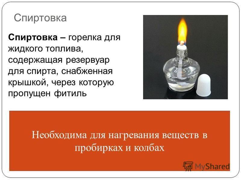 Спиртовка Спиртовка – горелка для жидкого топлива, содержащая резервуар для спирта, снабженная крышкой, через которую пропущен фитиль Необходима для нагревания веществ в пробирках и колбах