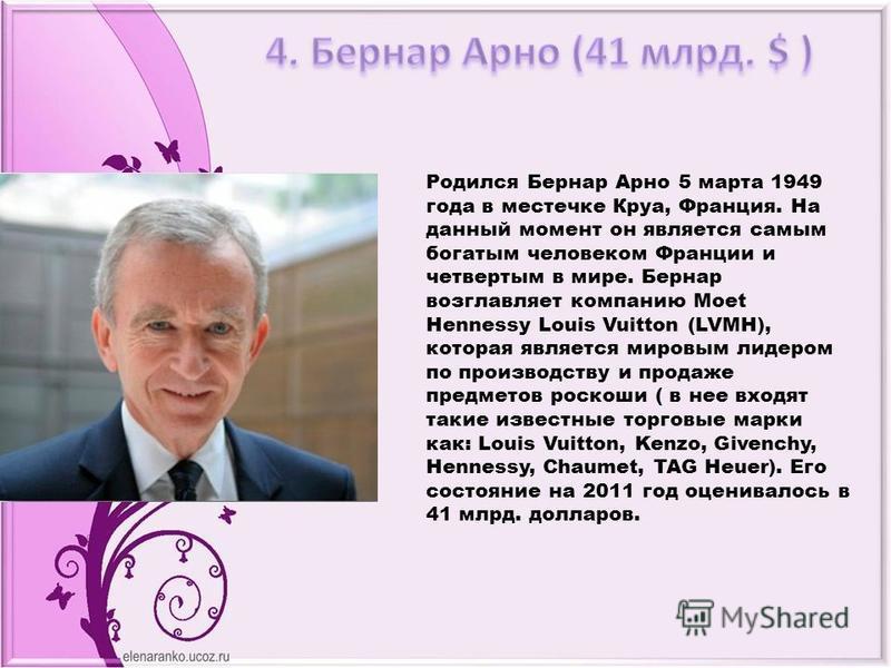 Родился Бернар Арно 5 марта 1949 года в местечке Круа, Франция. На данный момент он является самым богатым человеком Франции и четвертым в мире. Бернар возглавляет компанию Moet Hennessy Louis Vuitton (LVMH), которая является мировым лидером по произ