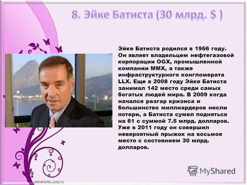 Эйке Батиста родился в 1956 году. Он являет владельцем нефтегазовой корпорации OGX, промышленной компании ММХ, а также инфраструктурного конгломерата LLX. Еще в 2008 году Эйке Батиста занимал 142 место среди самых богатых людей мира. В 2009 когда нач
