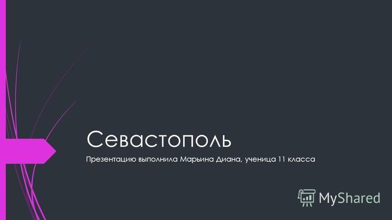 Севастополь Презентацию выполнила Марьина Диана, ученица 11 класса