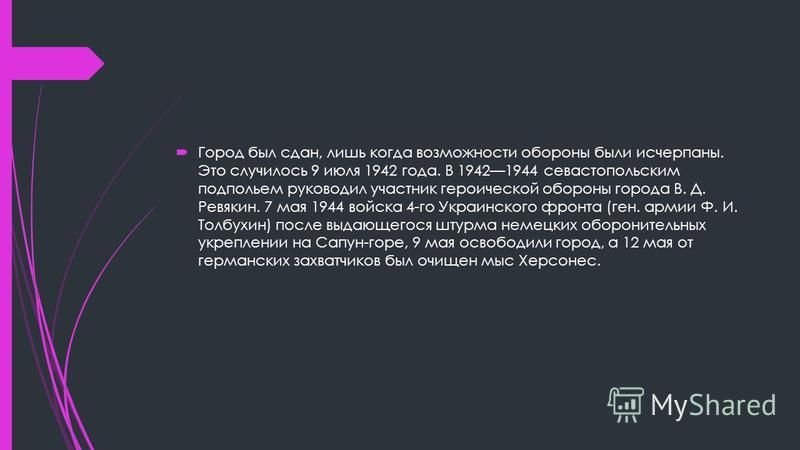 Город был сдан, лишь когда возможности обороны были исчерпаны. Это случилось 9 июля 1942 года. В 19421944 севастопольским подпольем руководил участник героической обороны города В. Д. Ревякин. 7 мая 1944 войска 4-го Украинского фронта (ген. армии Ф.