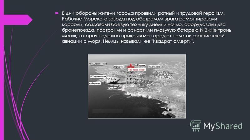 В дни обороны жители города проявили ратный и трудовой героизм. Рабочие Морского завода под обстрелом врага ремонтировали корабли, создавали боевую технику днем и ночью, оборудовали два бронепоезда, построили и оснастили плавучую батарею N 3 «Не трон