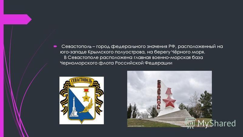 Севастополь – город федерального значения РФ, расположенный на юго-западе Крымского полуострова, на берегу Чёрного моря. В Севастополе расположена главная военно-морская база Черноморского флота Российской Федерации