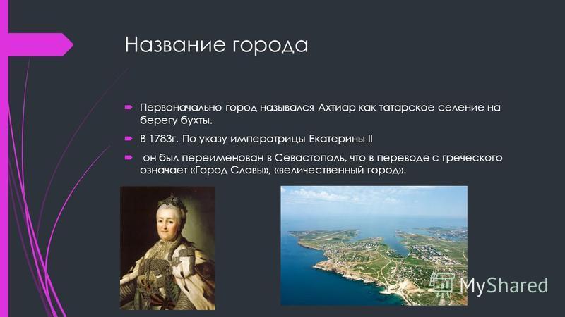 Название города Первоначально город назывался Ахтиар как татарское селение на берегу бухты. В 1783 г. По указу императрицы Екатерины II он был переименован в Севастополь, что в переводе с греческого означает «Город Славы», «величественный город».