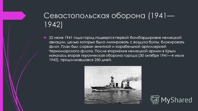Севастопольская оборона (1941 1942) 22 июня 1941 года город подвергся первой бомбардировке немецкой авиации, целью которых было минировать с воздуха бухты, блокировать флот. План был сорван зенитной и корабельной артиллерией Черноморского флота. Посл