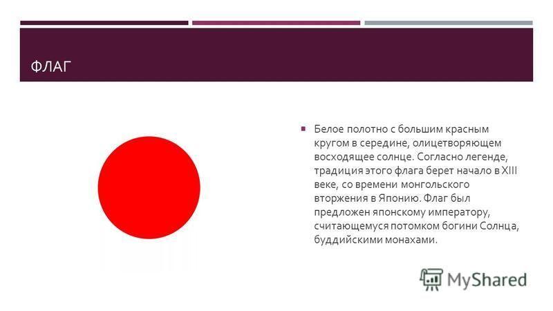 ФЛАГ Белое полотно с большим красным кругом в середине, олицетворяющем восходящее солнце. Согласно легенде, традиция этого флага берет начало в XIII веке, со времени монгольского вторжения в Японию. Флаг был предложен японскому императору, считающему
