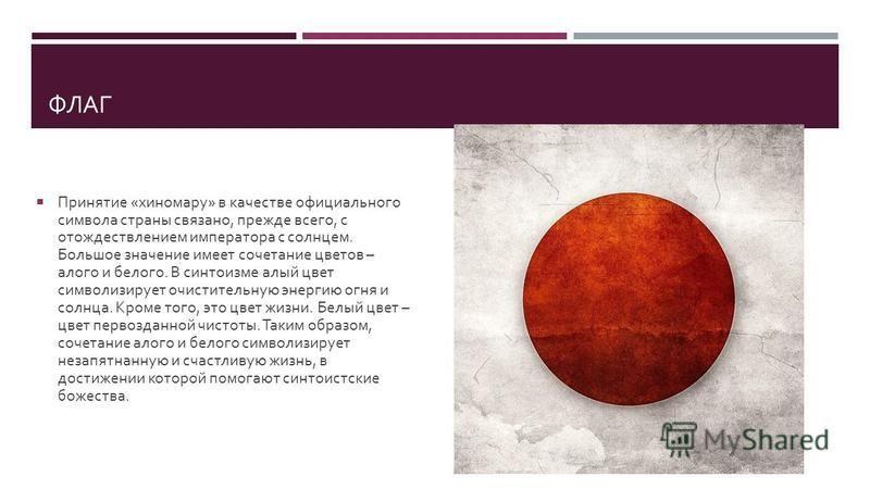 ФЛАГ Принятие « хиномару » в качестве официального символа страны связано, прежде всего, с отождествлением императора с солнцем. Большое значение имеет сочетание цветов – алого и белого. В синтоизме алый цвет символизирует очистительную энергию огня