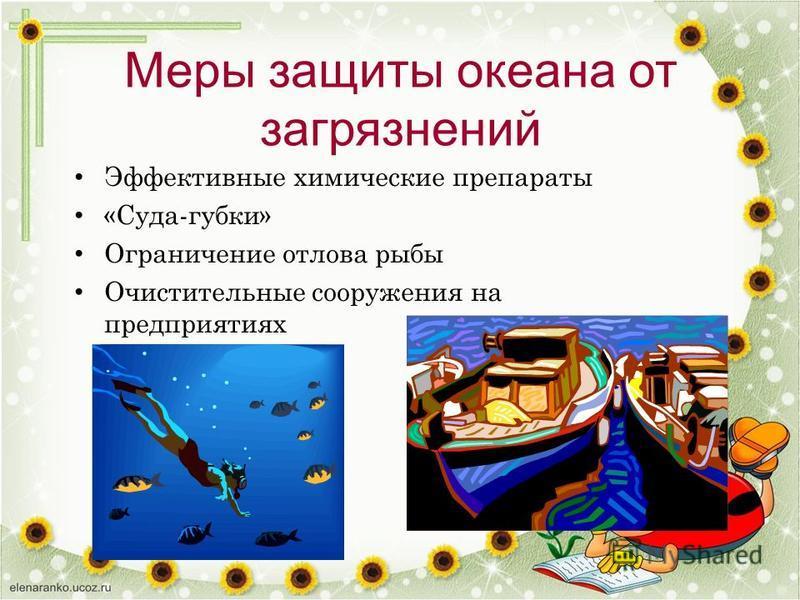 Меры защиты океана от загрязнений Эффективные химические препараты «Суда-губки» Ограничение отлова рыбы Очистительные сооружения на предприятиях