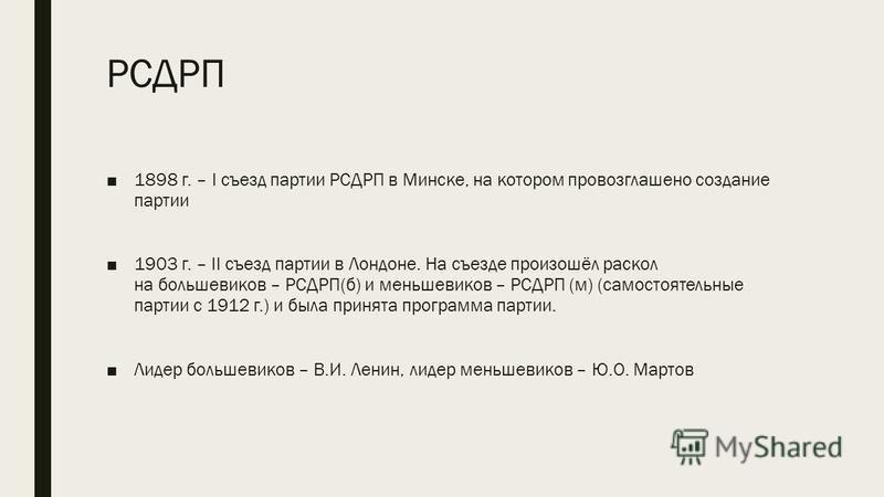 РСДРП 1898 г. – I съезд партии РСДРП в Минске, на котором провозглашено создание партии 1903 г. – II съезд партии в Лондоне. На съезде произошёл раскол на большевиков – РСДРП(б) и меньшевиков – РСДРП (м) (самостоятельные партии с 1912 г.) и была прин