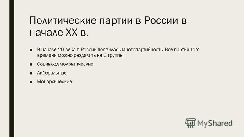 Политические партии в России в начале XX в. В начале 20 века в России появилась многопартийность. Все партии того времени можно разделить на 3 группы: Социал-демократические Либеральные Монархические