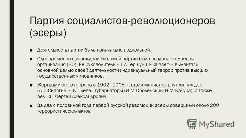 Партия социалистов-революционеров (эсеры) Деятельность партии была изначально подпольной Одновременно с учреждением самой партии была создана ее Боевая организация (БО). Ее руководители – Г.А.Гершуни, Е.Ф.Азеф – выдвигали основной целью своей деятель