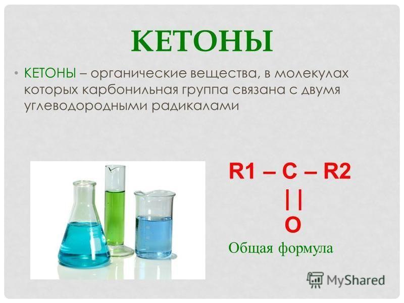 КЕТОНЫ КЕТОНЫ – органические вещества, в молекулах которых карбонильная группа связана с двумя углеводородными радикалами R1 – C – R2 | | O Общая формула